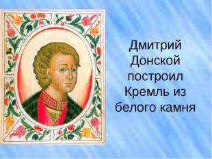 Дмитрий Донской построил Кремль из белого камня