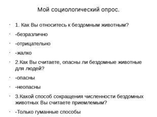 Мой социологический опрос. 1. Как Вы относитесь к бездомным животным? -безраз