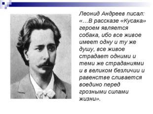 Леонид Андреев писал: «…В рассказе «Кусака» героем является собака, ибо все ж