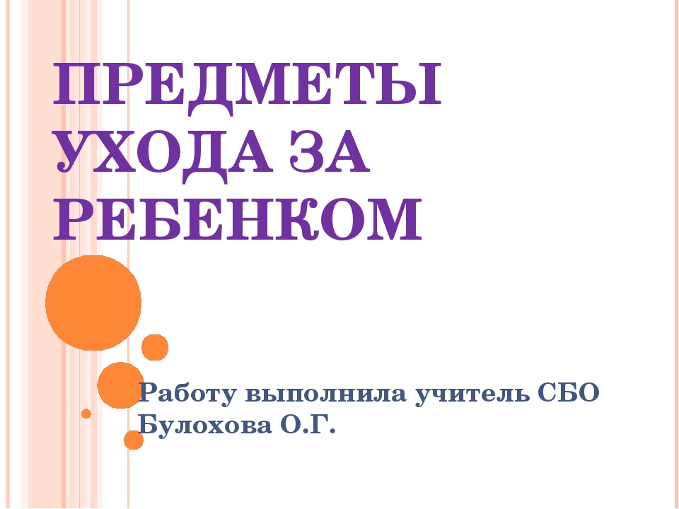 ПРЕДМЕТЫ УХОДА ЗА РЕБЕНКОМ Работу выполнила учитель СБО Булохова О.Г.