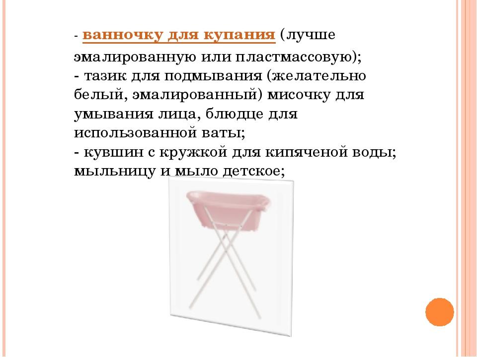 -ванночку для купания(лучше эмалированную или пластмассовую); - тазик для п...