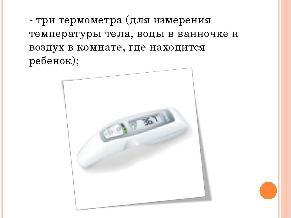 - три термометра (для измерения температуры тела, воды в ванночке и воздух в...