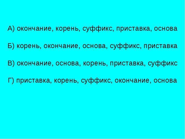 А) окончание, корень, суффикс, приставка, основа Б) корень, окончание, основа...