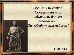 послы Все - в Олимпию! Священный мир объявлен, дороги безопасны! Да победят с