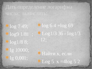 Дать определение логарифма числа; вычислить: log 7 49; log9 1/81 ; log1/8 8;