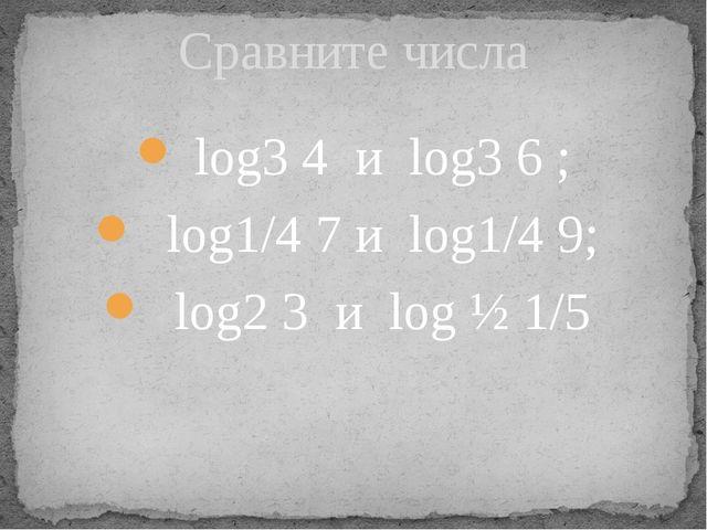log3 4 и log3 6 ; log1/4 7 и log1/4 9; log2 3 и log ½ 1/5 Сравните числа