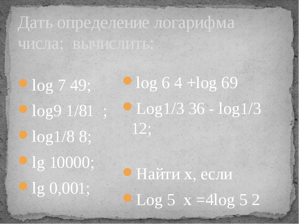 Дать определение логарифма числа; вычислить: log 7 49; log9 1/81 ; log1/8 8;...