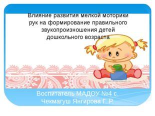 Воспитатель МАДОУ №4 с. Чекмагуш Янгирова Г. Р.  Влияние развития мелкой мо