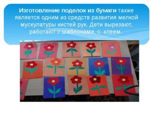 Изготовление поделок из бумаги также является одним из средств развития мелко