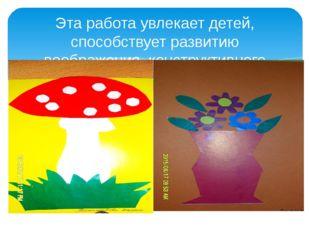 Эта работа увлекает детей, способствует развитию воображения, конструктивного