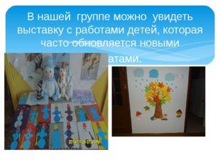 В нашей группе можно увидеть выставку с работами детей, которая часто обновля