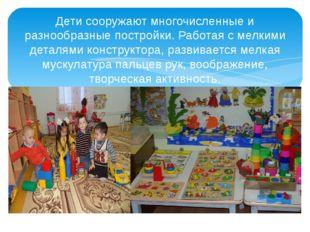 Дети сооружают многочисленные и разнообразные постройки. Работая с мелкими д