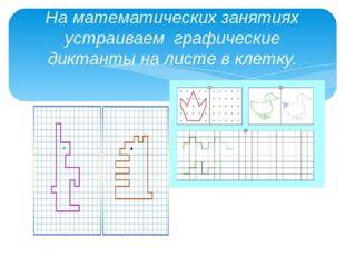 На математических занятиях устраиваем графические диктанты на листе в клетку.
