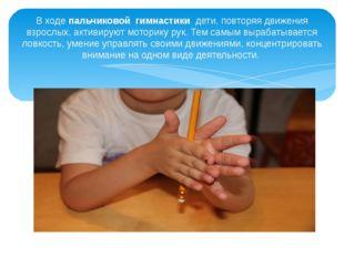 В ходе пальчиковой гимнастики дети, повторяя движения взрослых, активируют м