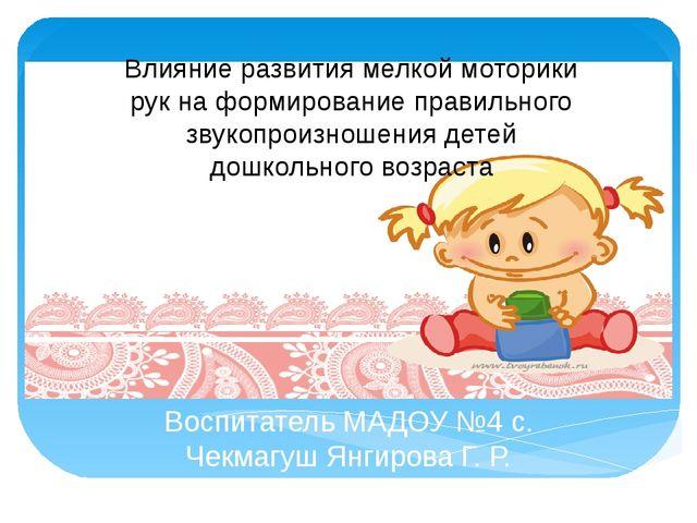 Воспитатель МАДОУ №4 с. Чекмагуш Янгирова Г. Р.  Влияние развития мелкой мо...