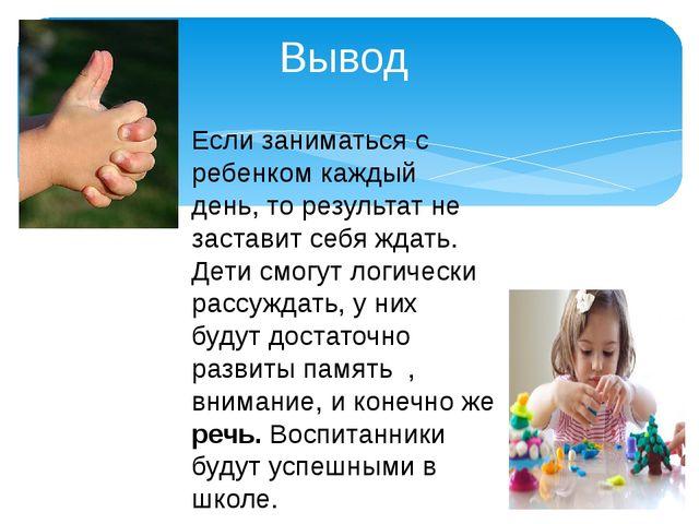 Вывод Если заниматься с ребенком каждый день, то результат не заставит себя ж...