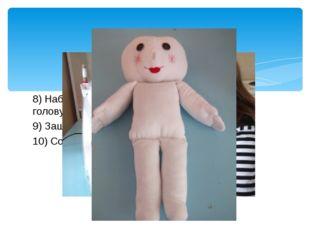 8) Набить отдельные элементы( туловище, голову, руки, ноги) синтепоном 9) Заш