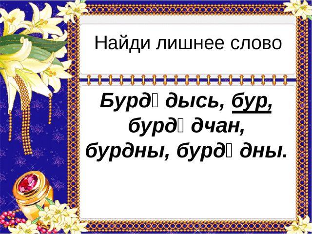 Найди лишнее слово Бурдӧдысь, бур, бурдӧдчан, бурдны, бурдӧдны.