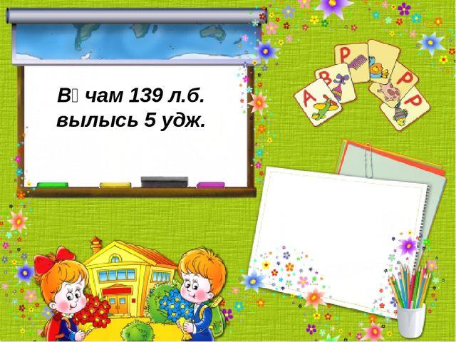 Вӧчам 139 л.б. вылысь 5 удж.