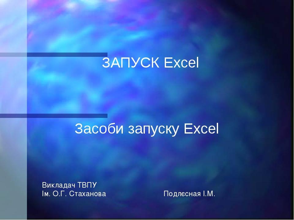 Засоби запуску Excel ЗАПУСК Excel Викладач ТВПУ Ім. О.Г. Стаханова Подлєсная...