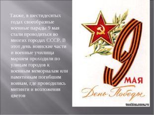 Также, в шестидесятых годах своеобразные военные парады 9 мая стали проводит