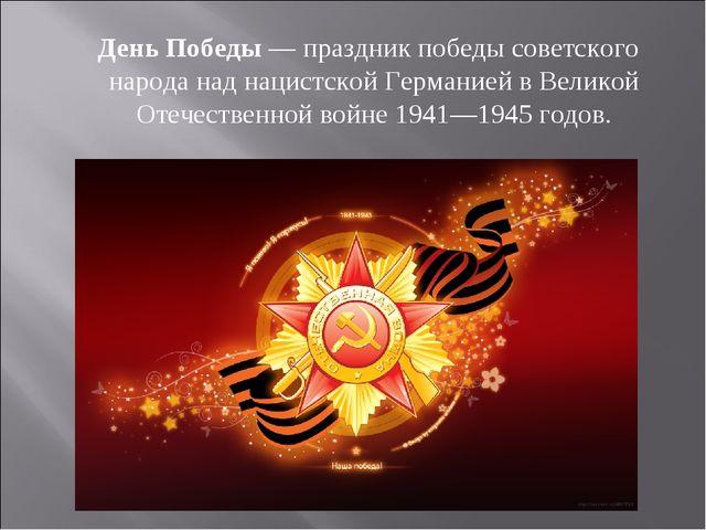 День Победы— праздник победы советского народа над нацистской Германией в В...