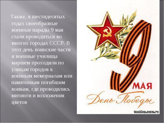 Также, в шестидесятых годах своеобразные военные парады 9 мая стали проводит...