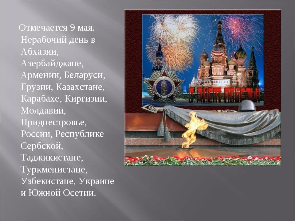 Отмечается 9 мая. Нерабочий день в Абхазии, Азербайджане, Армении, Беларуси,...