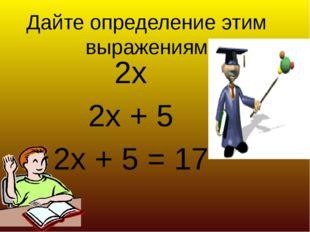 Дайте определение этим выражениям 2х 2х + 5 2х + 5 = 17