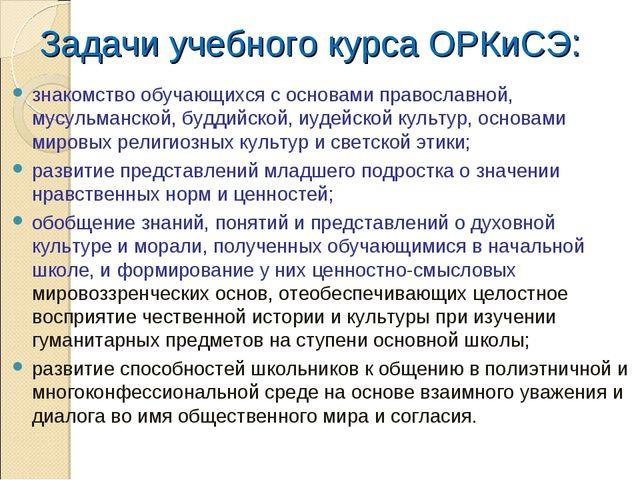 Задачи учебного курса ОРКиСЭ: знакомство обучающихся с основами православной,...