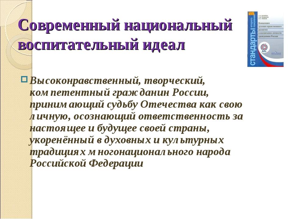 Современный национальный воспитательный идеал Высоконравственный, творческий,...