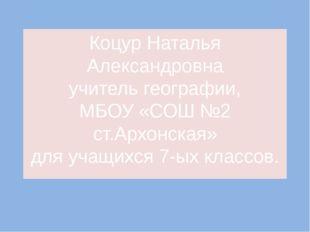 Коцур Наталья Александровна учитель географии, МБОУ «СОШ №2 ст.Архонская» для