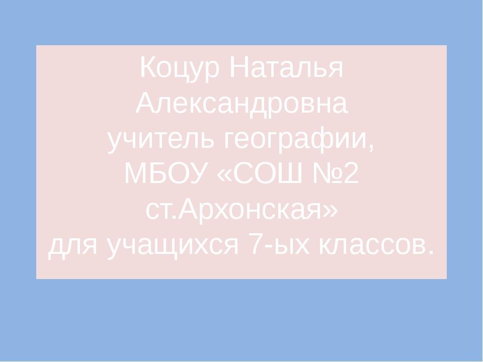 Коцур Наталья Александровна учитель географии, МБОУ «СОШ №2 ст.Архонская» для...
