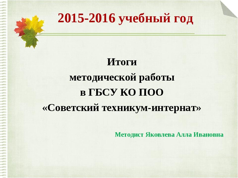 2015-2016 учебный год Итоги методической работы в ГБСУ КО ПОО «Советский техн...