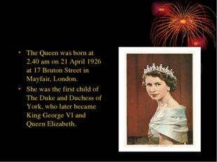 The Queen was born at 2.40 am on 21 April 1926 at 17 Bruton Street in Mayfair