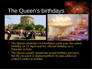 The Queen's birthdays The Queen celebrates two birthdays each year: her actua