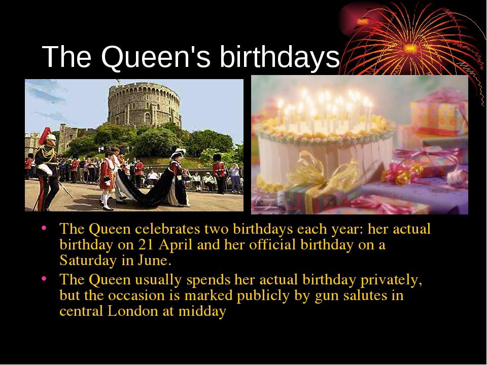 The Queen's birthdays The Queen celebrates two birthdays each year: her actua...