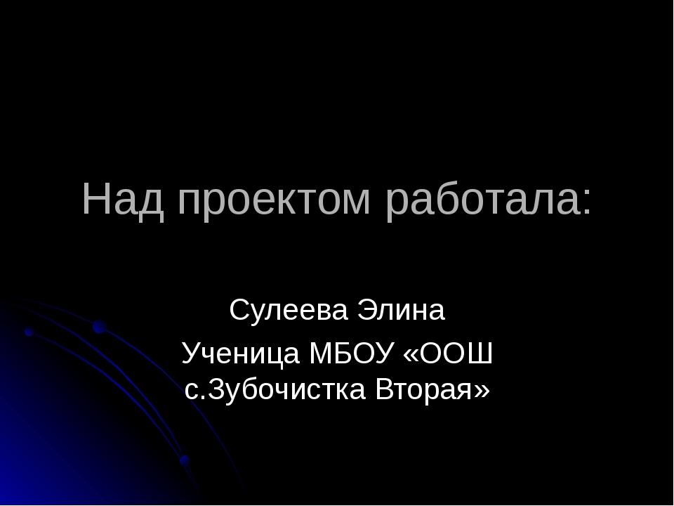 Над проектом работала: Сулеева Элина Ученица МБОУ «ООШ с.Зубочистка Вторая»