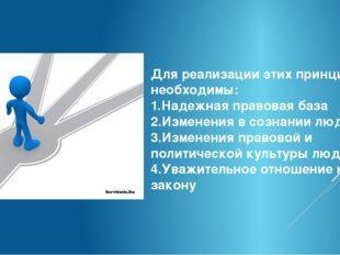 Для реализации этих принципов необходимы: 1.Надежная правовая база 2.Изменени