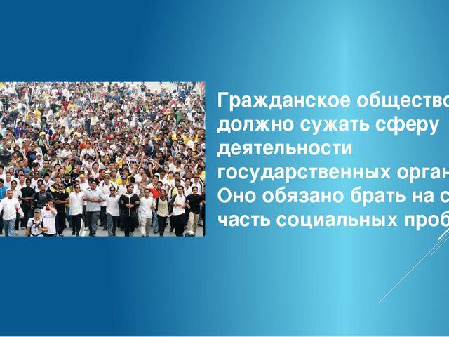 Гражданское общество должно сужать сферу деятельности государственных органов...