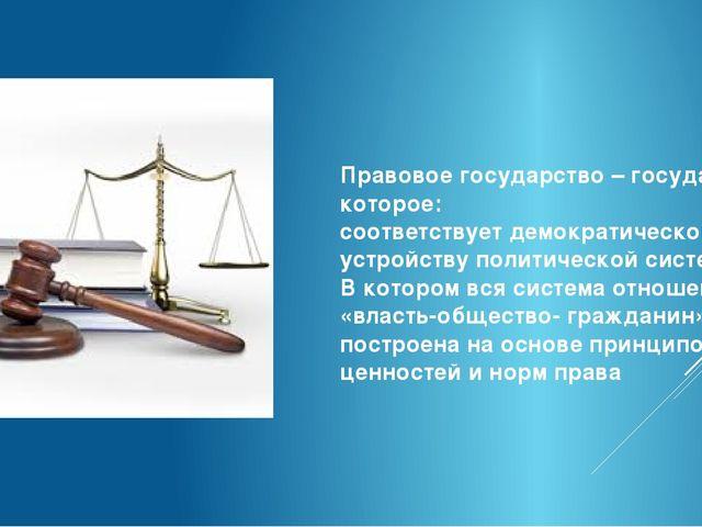 Правовое государство – государство, которое: соответствует демократическому у...