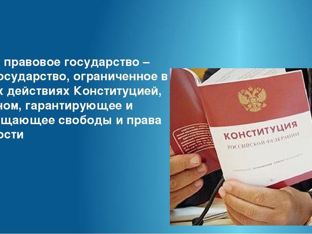 Итак: правовое государство – это государство, ограниченное в своих действиях...