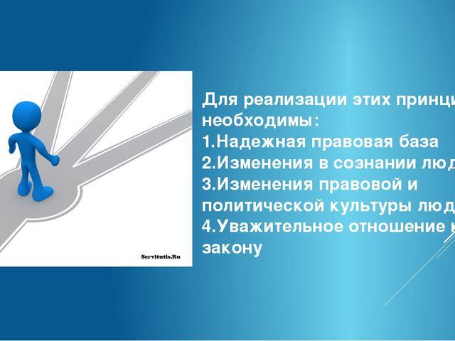 Для реализации этих принципов необходимы: 1.Надежная правовая база 2.Изменени...
