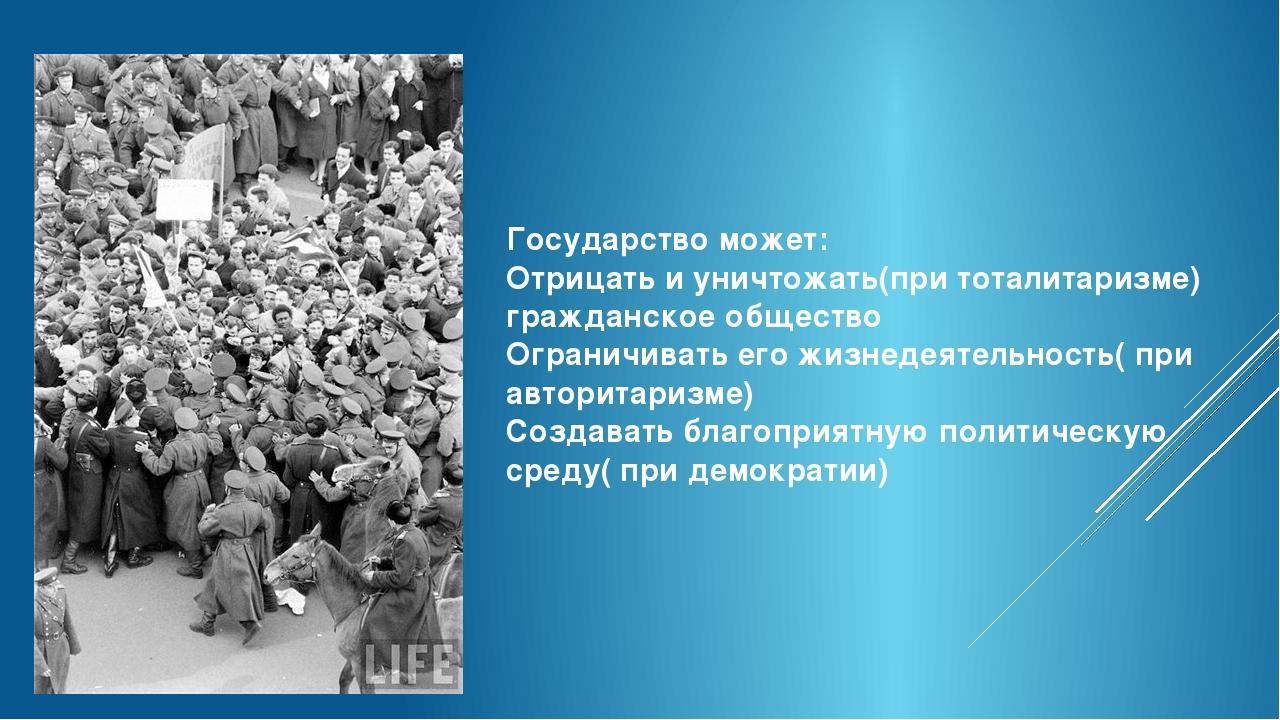 Государство может: Отрицать и уничтожать(при тоталитаризме) гражданское общес...