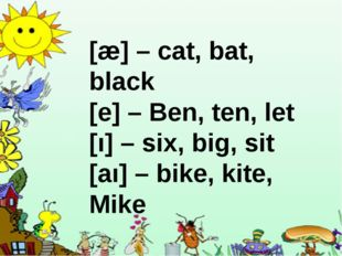 [æ] – cat, bat, black [e] – Ben, ten, let [ı] – six, big, sit [aı] – bike, k