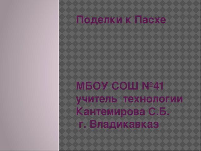 Поделки к Пасхе МБОУ СОШ №41 учитель технологии Кантемирова С.Б. г. Владикавказ