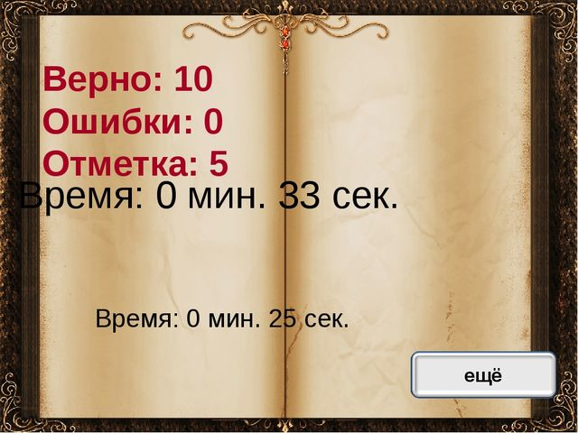 Верно: 10 Ошибки: 0 Отметка: 5 Время: 0 мин. 33 сек. Время: 0 мин. 25 сек. ис...