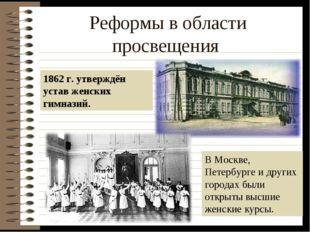 Реформы в области просвещения 1862 г. утверждён устав женских гимназий. В Мос