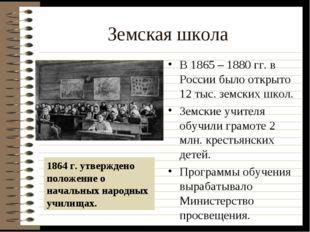 Земская школа В 1865 – 1880 гг. в России было открыто 12 тыс. земских школ. З