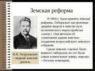 Земская реформа И.И. Петрункевич – видный земской деятель В 1864 г. была прин